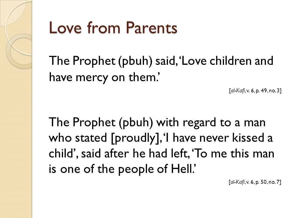 The Prophet (pbuh) said, 'Love children and have mercy on them.' [al-Kafi, v. 6, p. 49, no. 3] The Prophet (pbuh) with regard to a man who stated [pro