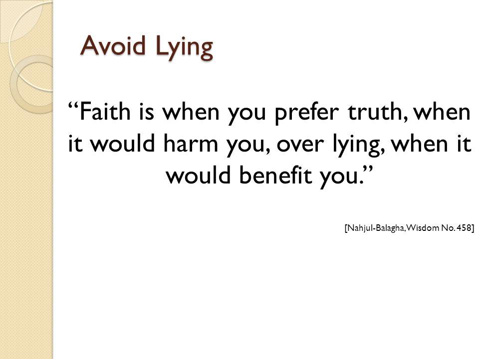 Avoid Lying Faith is when you prefer truth, when it would harm you, over lying, when it would benefit you. [Nahjul-Balagha, Wisdom No.