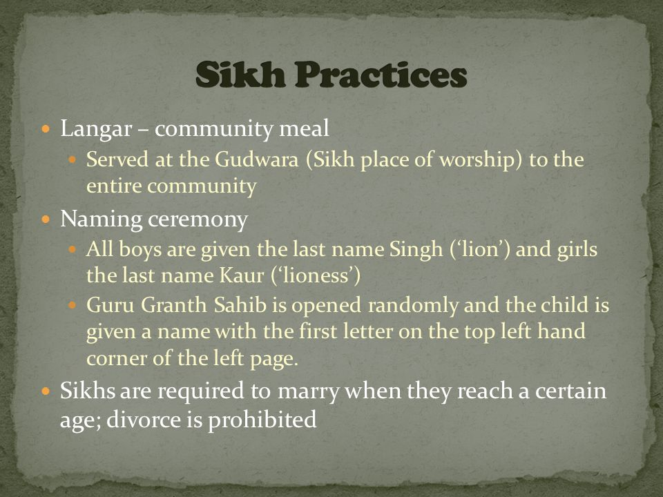 Langar – community meal Served at the Gudwara (Sikh place of worship) to the entire community Naming ceremony All boys are given the last name Singh ('lion') and girls the last name Kaur ('lioness') Guru Granth Sahib is opened randomly and the child is given a name with the first letter on the top left hand corner of the left page.