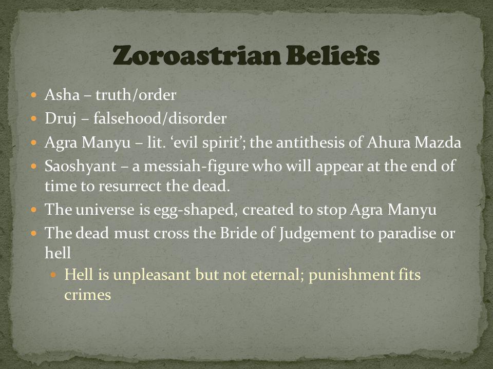 Asha – truth/order Druj – falsehood/disorder Agra Manyu – lit. 'evil spirit'; the antithesis of Ahura Mazda Saoshyant – a messiah-figure who will appe