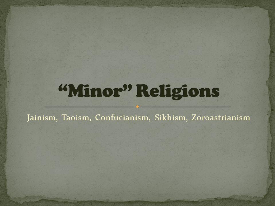 Jainism, Taoism, Confucianism, Sikhism, Zoroastrianism