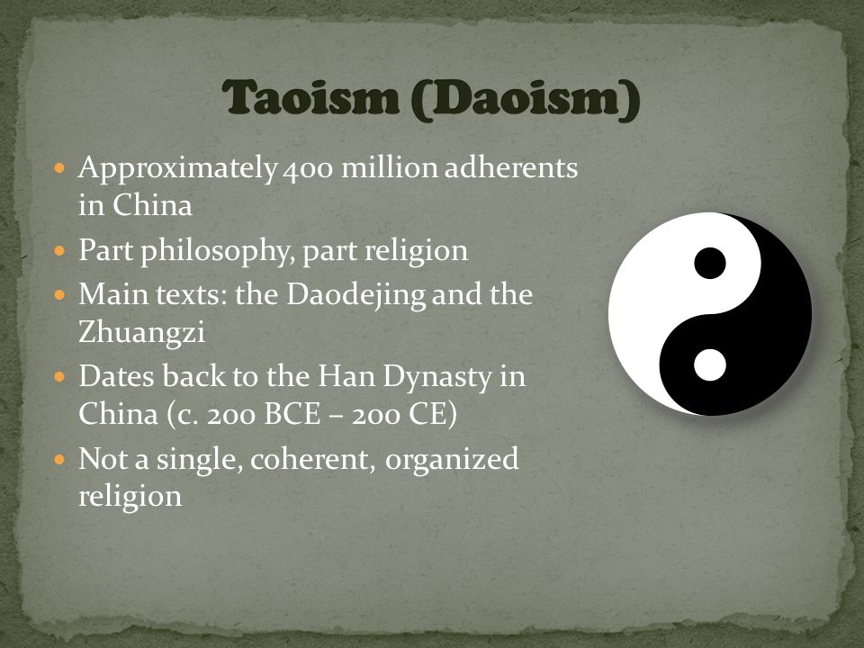 Approximately 400 million adherents in China Part philosophy, part religion Main texts: the Daodejing and the Zhuangzi Dates back to the Han Dynasty in China (c.