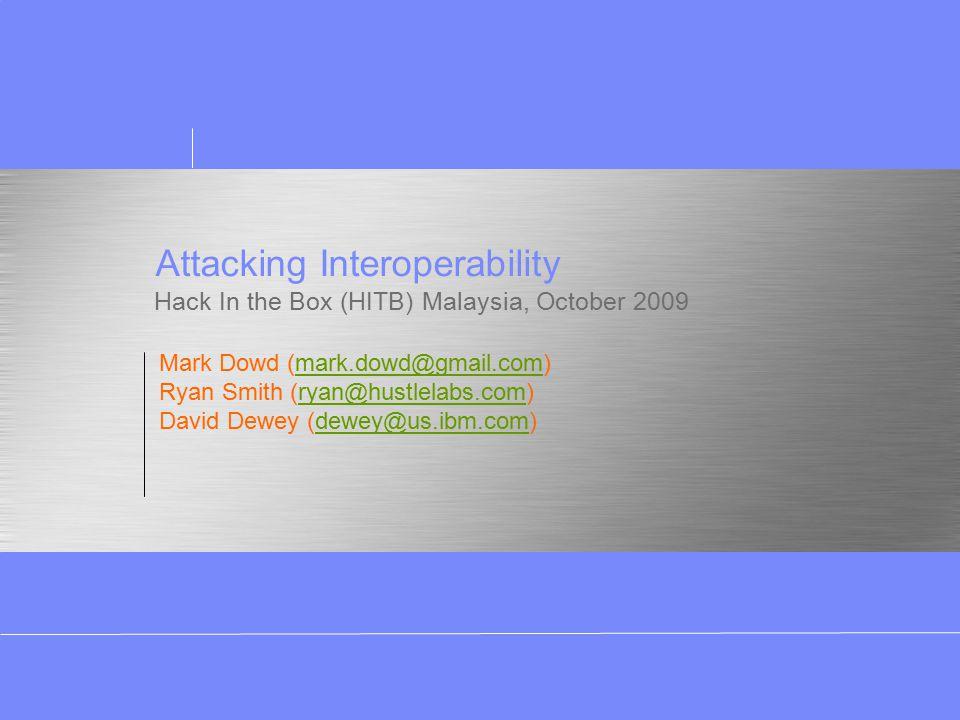 Attacking Interoperability Hack In the Box (HITB) Malaysia, October 2009 Mark Dowd (mark.dowd@gmail.com)mark.dowd@gmail.com Ryan Smith (ryan@hustlelabs.com)ryan@hustlelabs.com David Dewey (dewey@us.ibm.com)dewey@us.ibm.com