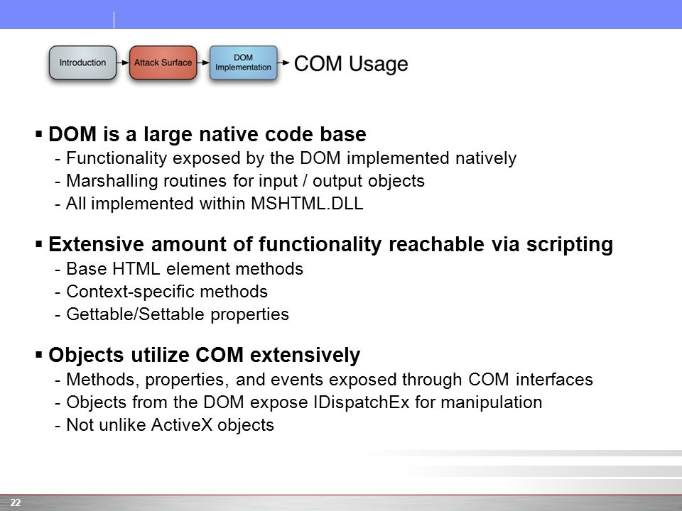  DOM is a large native code base -Functionality exposed by the DOM implemented natively -Marshalling routines for input / output objects -All implemented within MSHTML.DLL  Extensive amount of functionality reachable via scripting -Base HTML element methods -Context-specific methods -Gettable/Settable properties  Objects utilize COM extensively -Methods, properties, and events exposed through COM interfaces -Objects from the DOM expose IDispatchEx for manipulation -Not unlike ActiveX objects 22