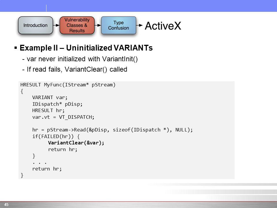  Example II – Uninitialized VARIANTs -var never initialized with VariantInit() -If read fails, VariantClear() called 45 HRESULT MyFunc(IStream* pStream) { VARIANT var; IDispatch* pDisp; HRESULT hr; var.vt = VT_DISPATCH; hr = pStream->Read(&pDisp, sizeof(IDispatch *), NULL); if(FAILED(hr)) { VariantClear(&var); return hr; }...