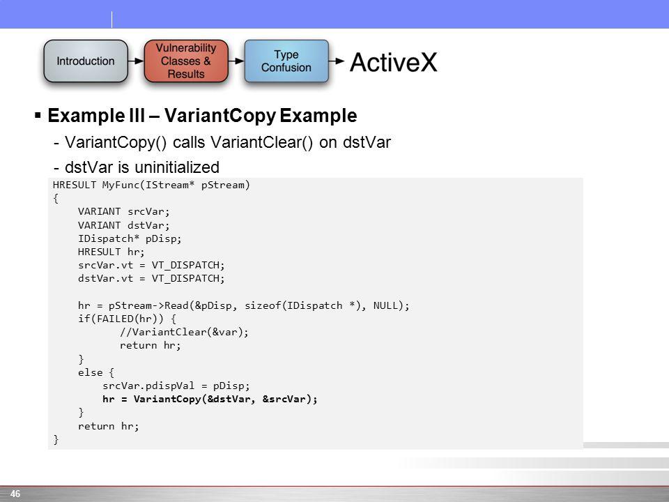  Example III – VariantCopy Example -VariantCopy() calls VariantClear() on dstVar -dstVar is uninitialized 46 HRESULT MyFunc(IStream* pStream) { VARIANT srcVar; VARIANT dstVar; IDispatch* pDisp; HRESULT hr; srcVar.vt = VT_DISPATCH; dstVar.vt = VT_DISPATCH; hr = pStream->Read(&pDisp, sizeof(IDispatch *), NULL); if(FAILED(hr)) { //VariantClear(&var); return hr; } else { srcVar.pdispVal = pDisp; hr = VariantCopy(&dstVar, &srcVar); } return hr; }