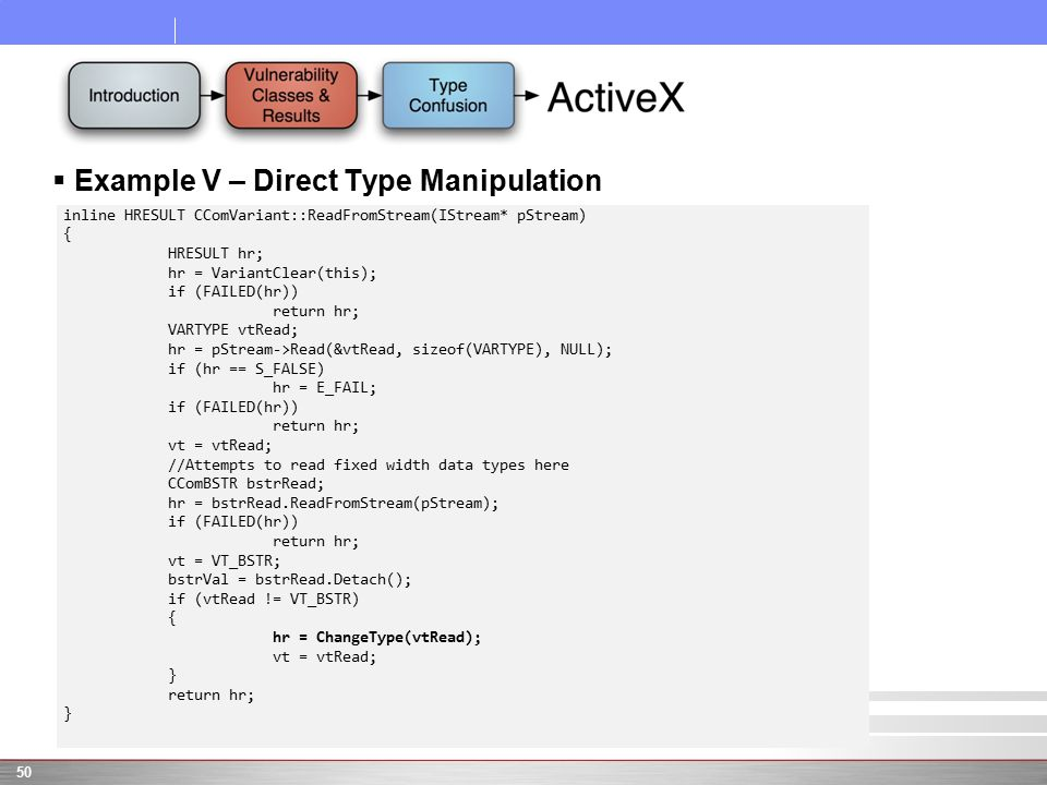  Example V – Direct Type Manipulation 50 inline HRESULT CComVariant::ReadFromStream(IStream* pStream) { HRESULT hr; hr = VariantClear(this); if (FAILED(hr)) return hr; VARTYPE vtRead; hr = pStream->Read(&vtRead, sizeof(VARTYPE), NULL); if (hr == S_FALSE) hr = E_FAIL; if (FAILED(hr)) return hr; vt = vtRead; //Attempts to read fixed width data types here CComBSTR bstrRead; hr = bstrRead.ReadFromStream(pStream); if (FAILED(hr)) return hr; vt = VT_BSTR; bstrVal = bstrRead.Detach(); if (vtRead != VT_BSTR) { hr = ChangeType(vtRead); vt = vtRead; } return hr; }