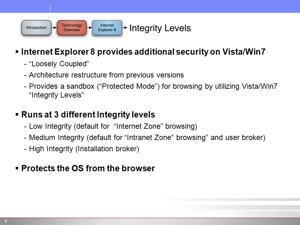 " Internet Explorer 8 provides additional security on Vista/Win7 -""Loosely Coupled"" -Architecture restructure from previous versions -Provides a sandb"