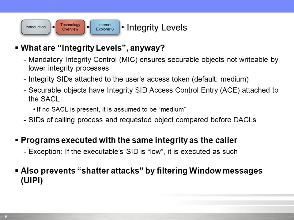 " What are ""Integrity Levels"", anyway? -Mandatory Integrity Control (MIC) ensures securable objects not writeable by lower integrity processes -Integr"