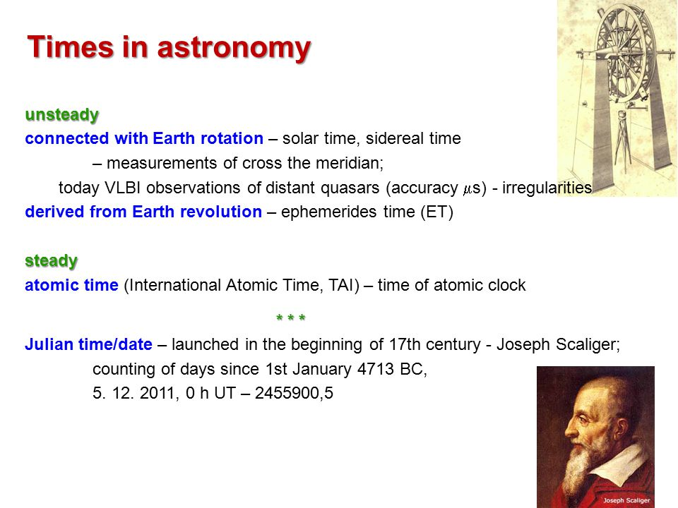 Times in astronomy unsteady connected with Earth rotation – solar time, sidereal time – measurements of cross the meridian; today VLBI observations of distant quasars (accuracy  s) - irregularities derived from Earth revolution – ephemerides time (ET)steady atomic time (International Atomic Time, TAI) – time of atomic clock * * * Julian time/date – launched in the beginning of 17th century - Joseph Scaliger; counting of days since 1st January 4713 BC, 5.