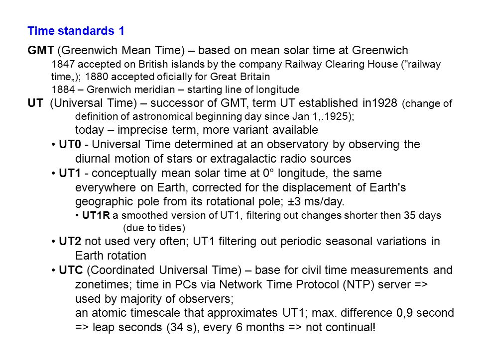 """GMT (Greenwich Mean Time) – based on mean solar time at Greenwich 1847 accepted on British islands by the company Railway Clearing House ( railway time""""); 1880 accepted oficially for Great Britain 1884 – Grenwich meridian – starting line of longitude UT (Universal Time) – successor of GMT, term UT established in1928 (change of definition of astronomical beginning day since Jan 1,.1925); today – imprecise term, more variant available UT0 - Universal Time determined at an observatory by observing the diurnal motion of stars or extragalactic radio sources UT1 - conceptually mean solar time at 0° longitude, the same everywhere on Earth, corrected for the displacement of Earth s geographic pole from its rotational pole; ±3 ms/day."""