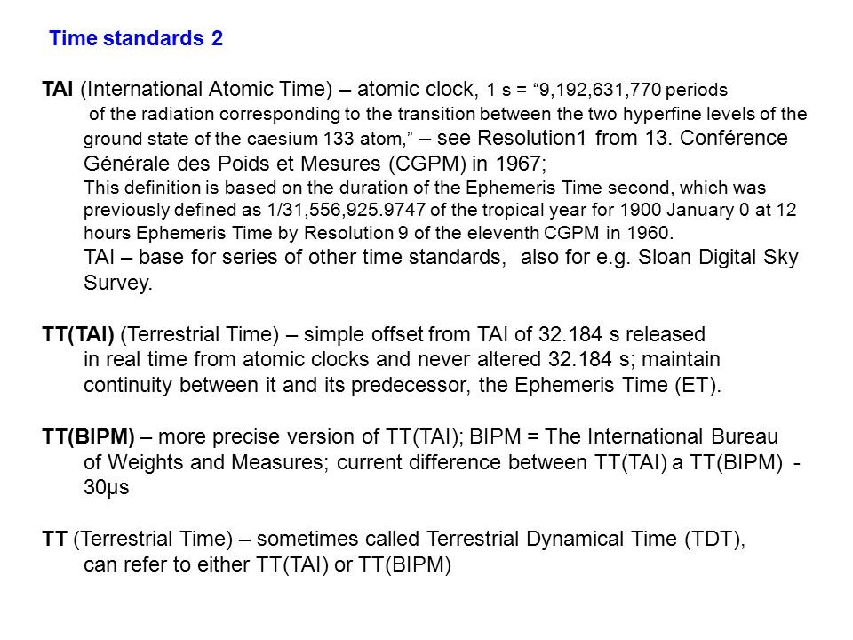 TAI (International Atomic Time) – atomic clock, 1 s = 9,192,631,770 periods of the radiation corresponding to the transition between the two hyperfine levels of the ground state of the caesium 133 atom, – see Resolution1 from 13.