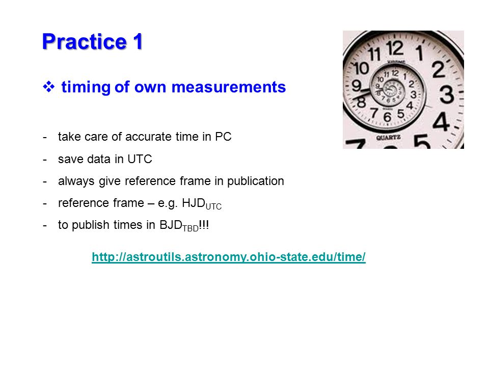 Practice 1 -take care of accurate time in PC -save data in UTC -always give reference frame in publication -reference frame – e.g.