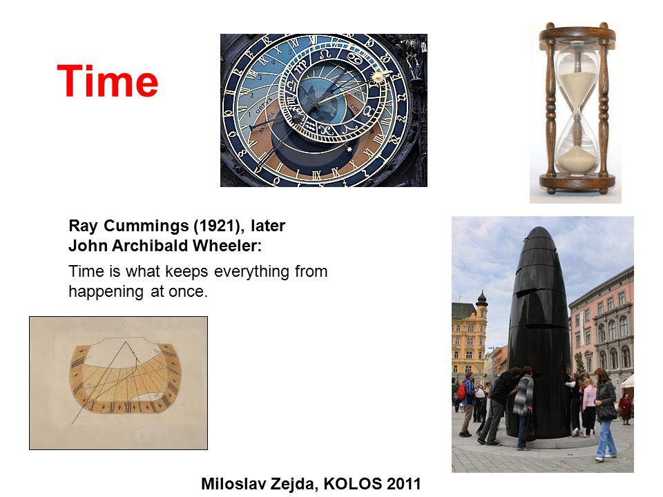 Time Ray Cummings (1921), later John Archibald Wheeler: Time is what keeps everything from happening at once.