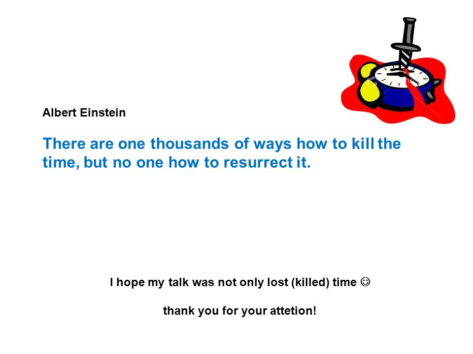 Albert Einstein There are one thousands of ways how to kill the time, but no one how to resurrect it.