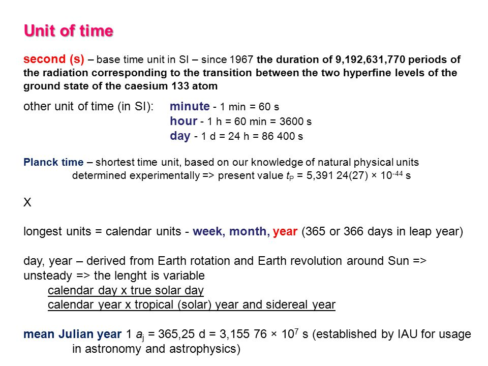 Unit of time second (s) – base time unit in SI – since 1967 the duration of 9,192,631,770 periods of the radiation corresponding to the transition between the two hyperfine levels of the ground state of the caesium 133 atom other unit of time (in SI): minute - 1 min = 60 s hour - 1 h = 60 min = 3600 s day - 1 d = 24 h = 86 400 s Planck time – shortest time unit, based on our knowledge of natural physical units determined experimentally => present value t P = 5,391 24(27) × 10 -44 s X longest units = calendar units - week, month, year (365 or 366 days in leap year) day, year – derived from Earth rotation and Earth revolution around Sun => unsteady => the lenght is variable calendar day x true solar day calendar year x tropical (solar) year and sidereal year mean Julian year 1 a j = 365,25 d = 3,155 76 × 10 7 s (established by IAU for usage in astronomy and astrophysics)