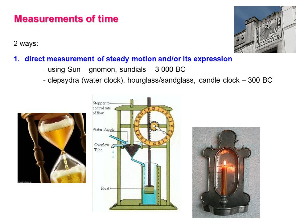 Measurements of time 2 ways: 1.direct measurement of steady motion and/or its expression - using Sun – gnomon, sundials – 3 000 BC - clepsydra (water clock), hourglass/sandglass, candle clock – 300 BC