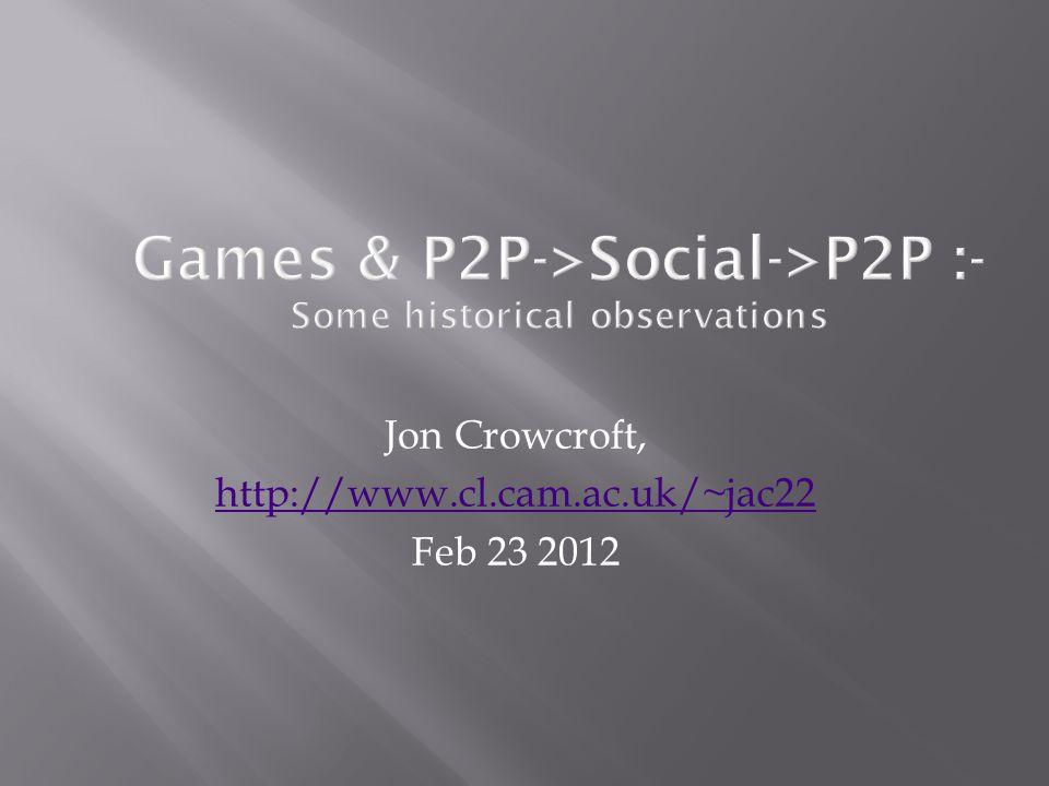 Games & P2P->Social->P2P :- Some historical observations Jon Crowcroft, http://www.cl.cam.ac.uk/~jac22 Feb 23 2012