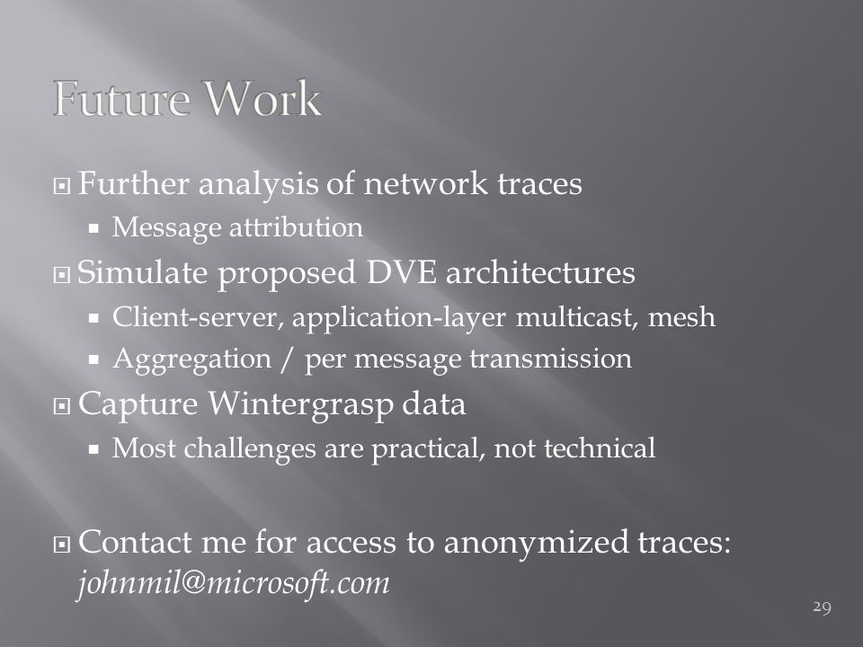  Further analysis of network traces  Message attribution  Simulate proposed DVE architectures  Client-server, application-layer multicast, mesh  Aggregation / per message transmission  Capture Wintergrasp data  Most challenges are practical, not technical  Contact me for access to anonymized traces: johnmil@microsoft.com 29