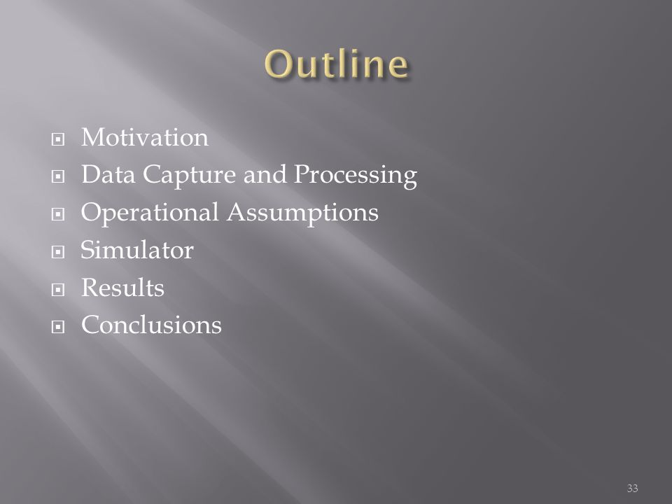  Motivation  Data Capture and Processing  Operational Assumptions  Simulator  Results  Conclusions 33