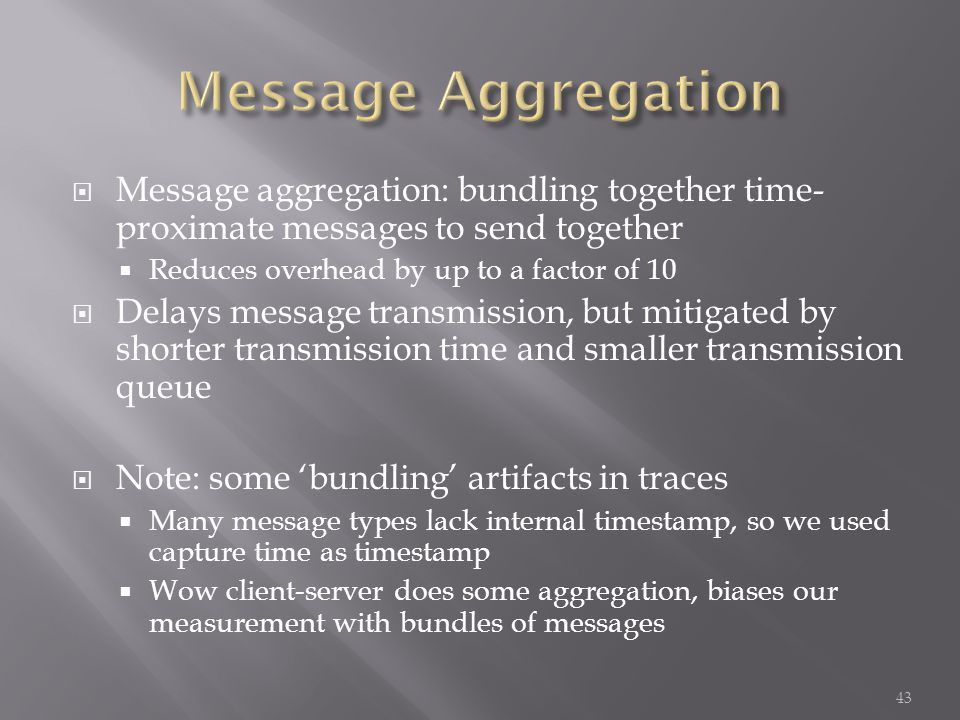  Message aggregation: bundling together time- proximate messages to send together  Reduces overhead by up to a factor of 10  Delays message transmission, but mitigated by shorter transmission time and smaller transmission queue  Note: some 'bundling' artifacts in traces  Many message types lack internal timestamp, so we used capture time as timestamp  Wow client-server does some aggregation, biases our measurement with bundles of messages 43