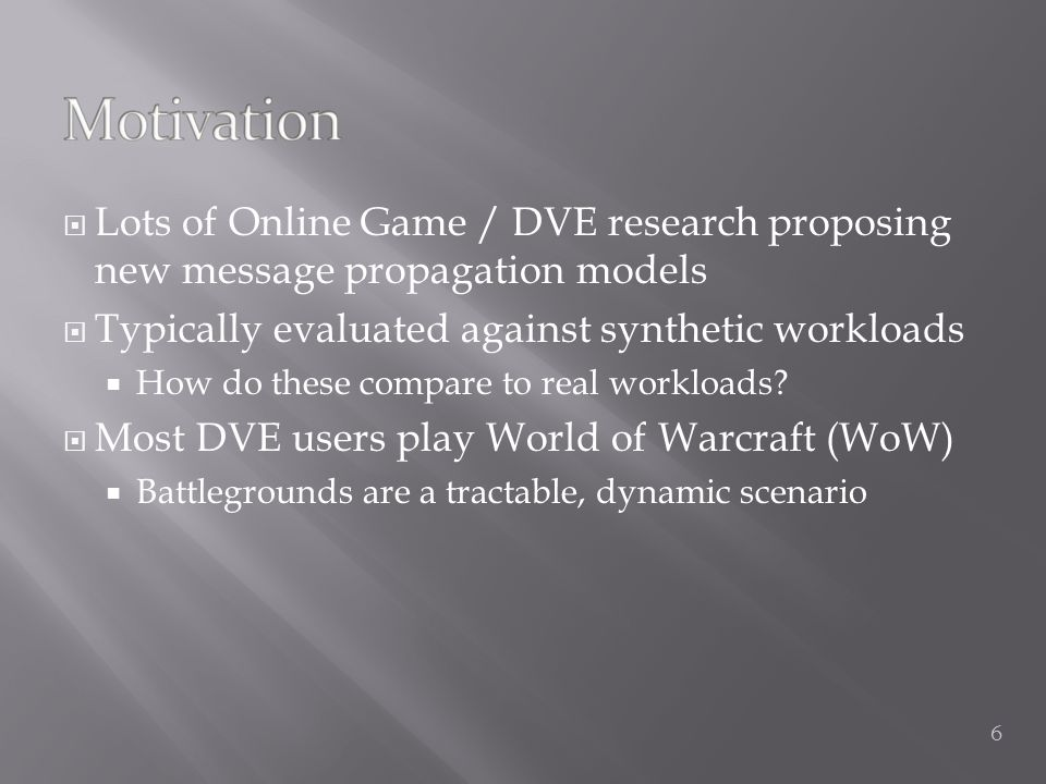  Lots of Online Game / DVE research proposing new message propagation models  Typically evaluated against synthetic workloads  How do these compare to real workloads.