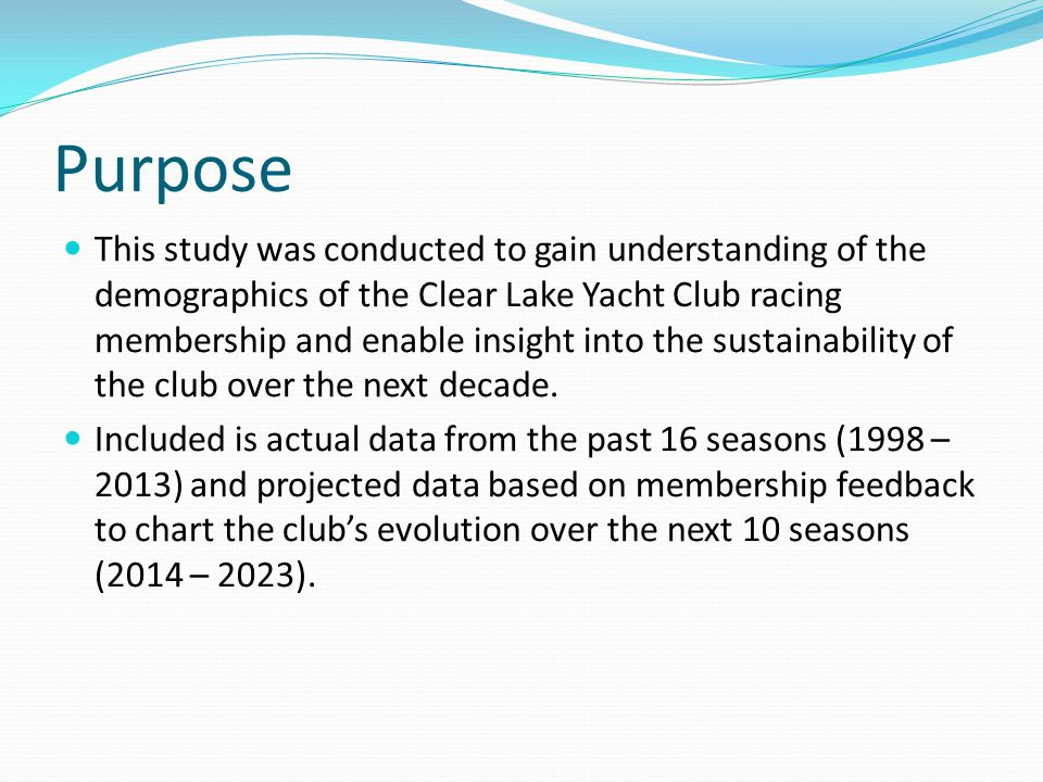 Purpose This study was conducted to gain understanding of the demographics of the Clear Lake Yacht Club racing membership and enable insight into the