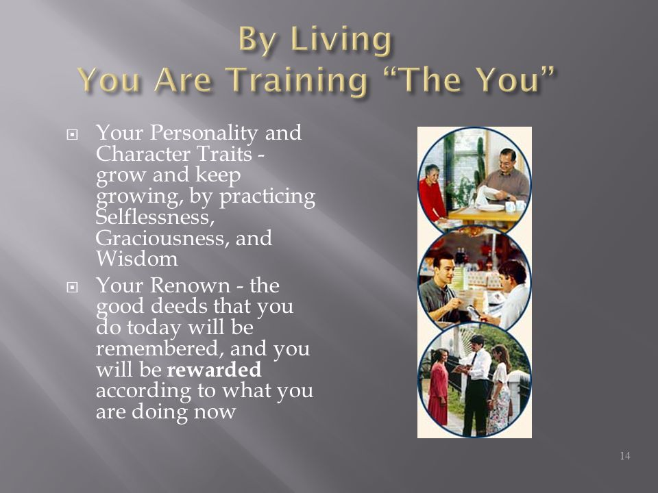  Your Personality and Character Traits - grow and keep growing, by practicing Selflessness, Graciousness, and Wisdom  Your Renown - the good deeds that you do today will be remembered, and you will be rewarded according to what you are doing now 14