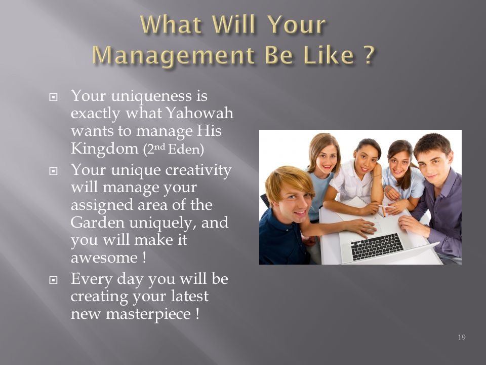  Your uniqueness is exactly what Yahowah wants to manage His Kingdom (2 nd Eden)  Your unique creativity will manage your assigned area of the Garden uniquely, and you will make it awesome .