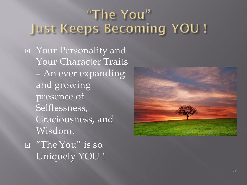  Your Personality and Your Character Traits – An ever expanding and growing presence of Selflessness, Graciousness, and Wisdom.