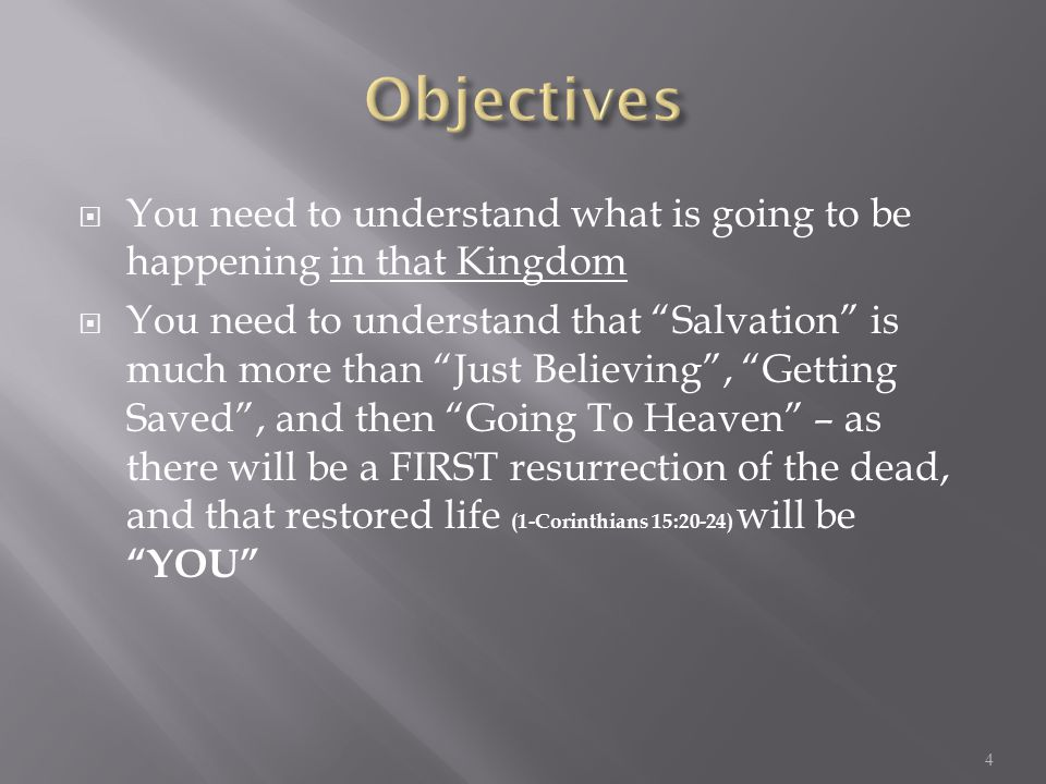  You need to understand what is going to be happening in that Kingdom  You need to understand that Salvation is much more than Just Believing , Getting Saved , and then Going To Heaven – as there will be a FIRST resurrection of the dead, and that restored life (1-Corinthians 15:20-24) will be YOU 4