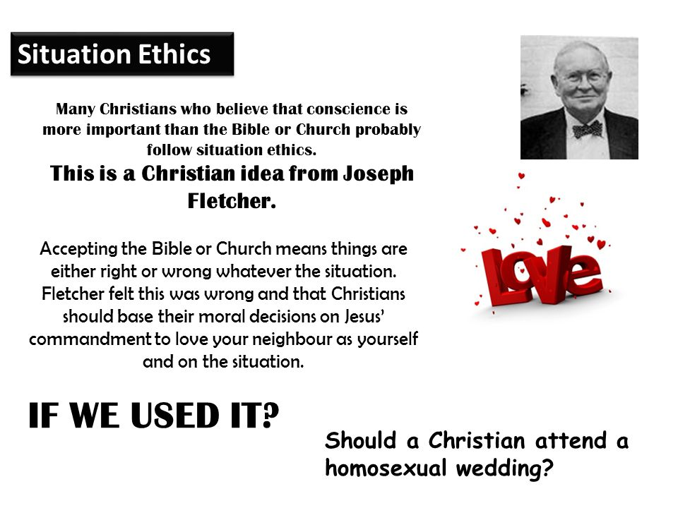 Many Christians who believe that conscience is more important than the Bible or Church probably follow situation ethics. This is a Christian idea from