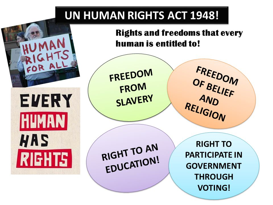UN HUMAN RIGHTS ACT 1948! Rights and freedoms that every human is entitled to! FREEDOM FROM SLAVERY FREEDOM OF BELIEF AND RELIGION RIGHT TO AN EDUCATI