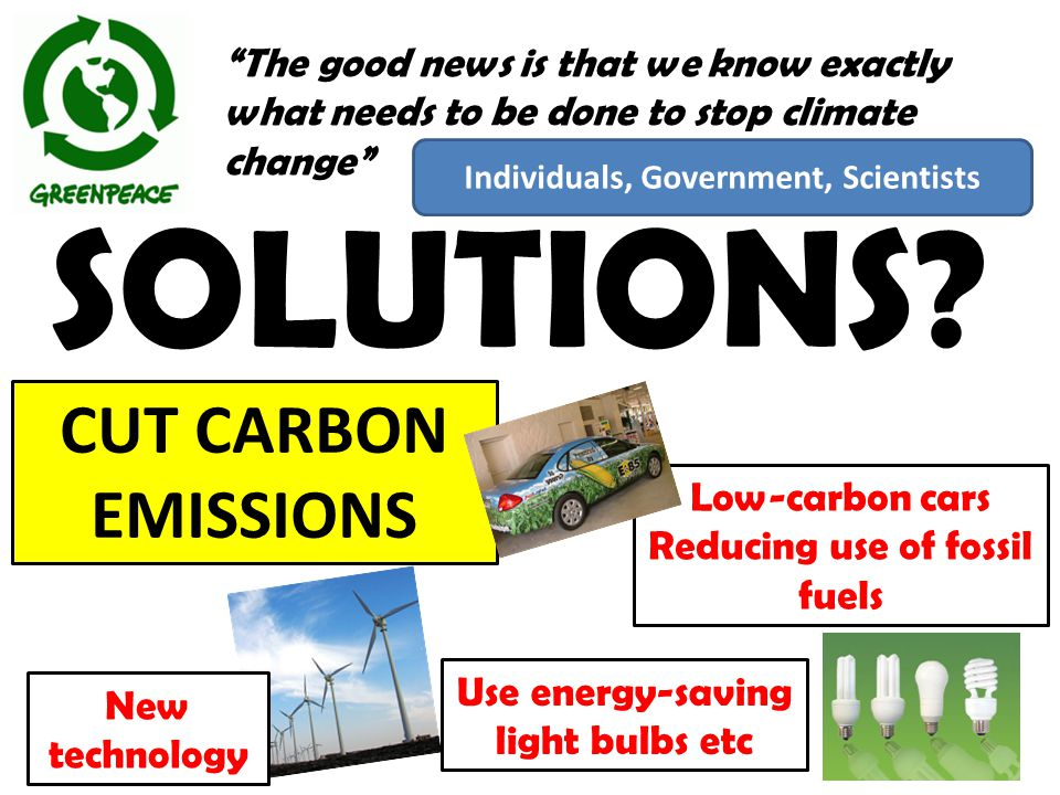 "SOLUTIONS? ""The good news is that we know exactly what needs to be done to stop climate change"" New technology Low-carbon cars Reducing use of fossil"