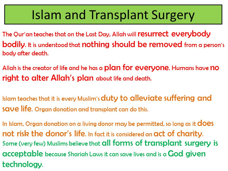Islam and Transplant Surgery The Qur ' an teaches that on the Last Day, Allah will resurrect everybody bodily. It is understood that nothing should be