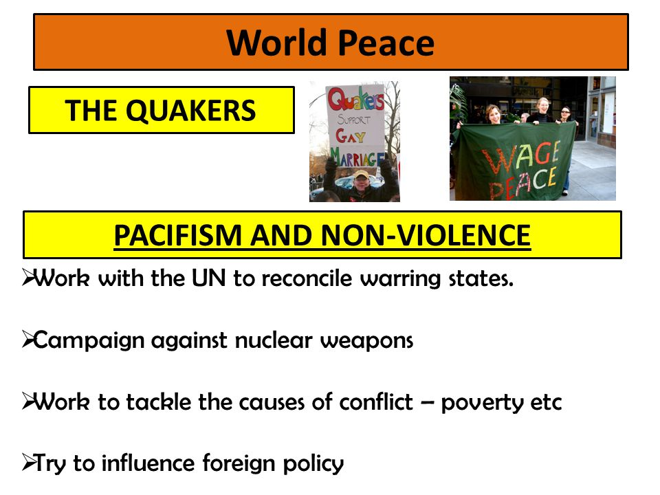 World Peace THE QUAKERS PACIFISM AND NON-VIOLENCE  Work with the UN to reconcile warring states.  Campaign against nuclear weapons  Work to tackle