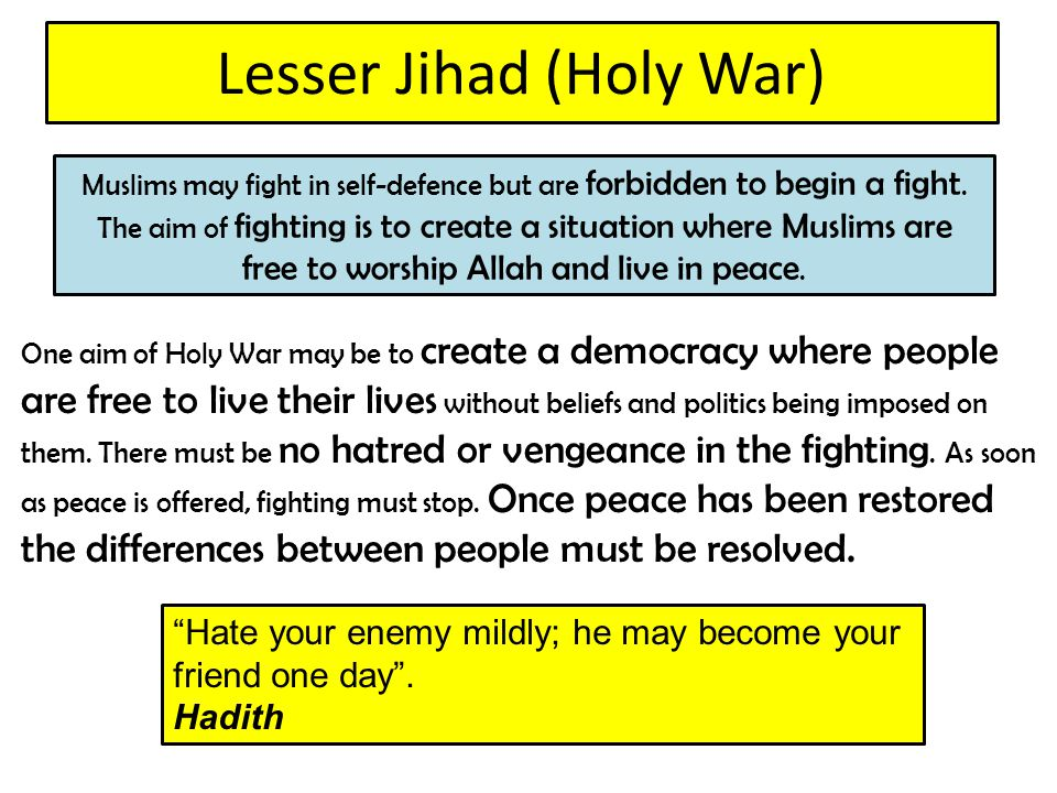 Lesser Jihad (Holy War) One aim of Holy War may be to create a democracy where people are free to live their lives without beliefs and politics being