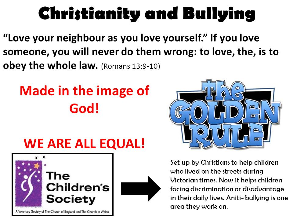 "Christianity and Bullying ""Love your neighbour as you love yourself."" If you love someone, you will never do them wrong: to love, the, is to obey the"