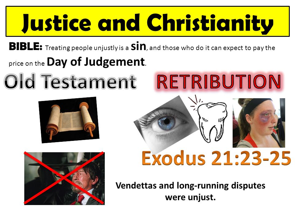 Justice and Christianity BIBLE: Treating people unjustly is a sin, and those who do it can expect to pay the price on the Day of Judgement. Vendettas