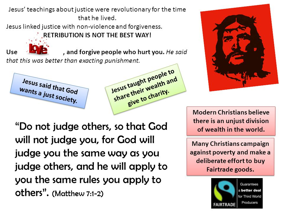 Jesus' teachings about justice were revolutionary for the time that he lived. Jesus linked justice with non-violence and forgiveness. RETRIBUTION IS N