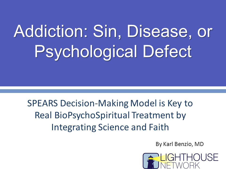 Addiction: Sin, Disease, or Psychological Defect SPEARS Decision-Making Model is Key to Real BioPsychoSpiritual Treatment by Integrating Science and Faith By Karl Benzio, MD