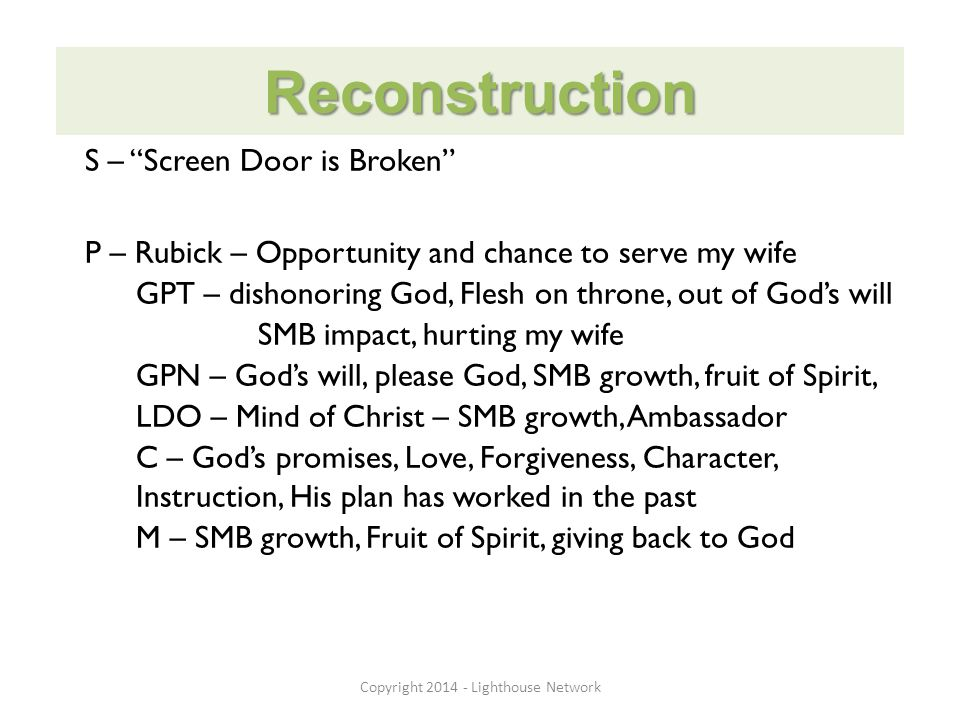 Reconstruction S – Screen Door is Broken P – Rubick – Opportunity and chance to serve my wife GPT – dishonoring God, Flesh on throne, out of God's will SMB impact, hurting my wife GPN – God's will, please God, SMB growth, fruit of Spirit, LDO – Mind of Christ – SMB growth, Ambassador C – God's promises, Love, Forgiveness, Character, Instruction, His plan has worked in the past M – SMB growth, Fruit of Spirit, giving back to God Copyright 2014 - Lighthouse Network