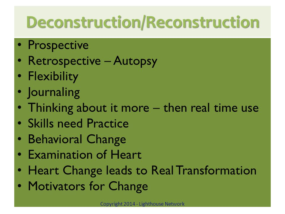 Deconstruction/Reconstruction Prospective Retrospective – Autopsy Flexibility Journaling Thinking about it more – then real time use Skills need Practice Behavioral Change Examination of Heart Heart Change leads to Real Transformation Motivators for Change Copyright 2014 - Lighthouse Network