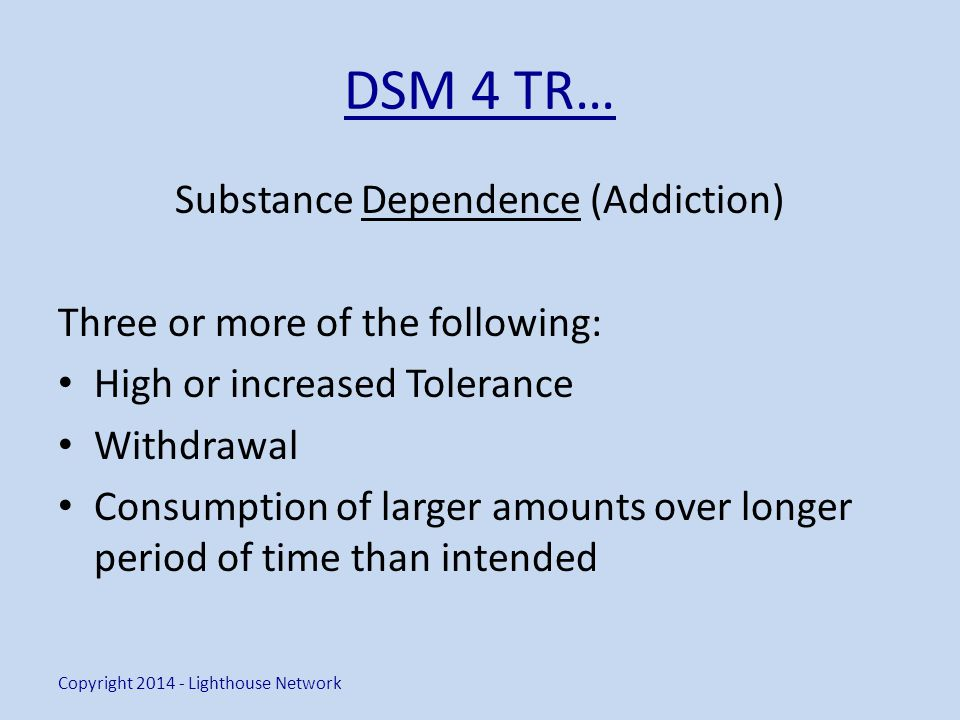 DSM 4 TR… Substance Dependence (Addiction) Three or more of the following: High or increased Tolerance Withdrawal Consumption of larger amounts over longer period of time than intended Copyright 2014 - Lighthouse Network