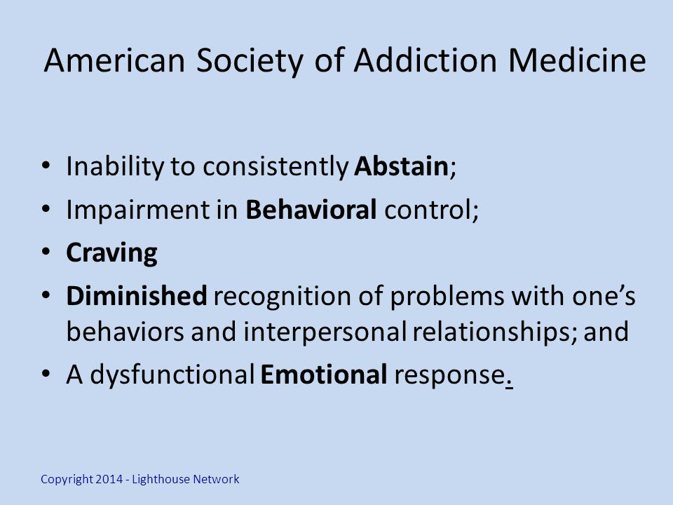 American Society of Addiction Medicine Inability to consistently Abstain; Impairment in Behavioral control; Craving Diminished recognition of problems with one's behaviors and interpersonal relationships; and A dysfunctional Emotional response.