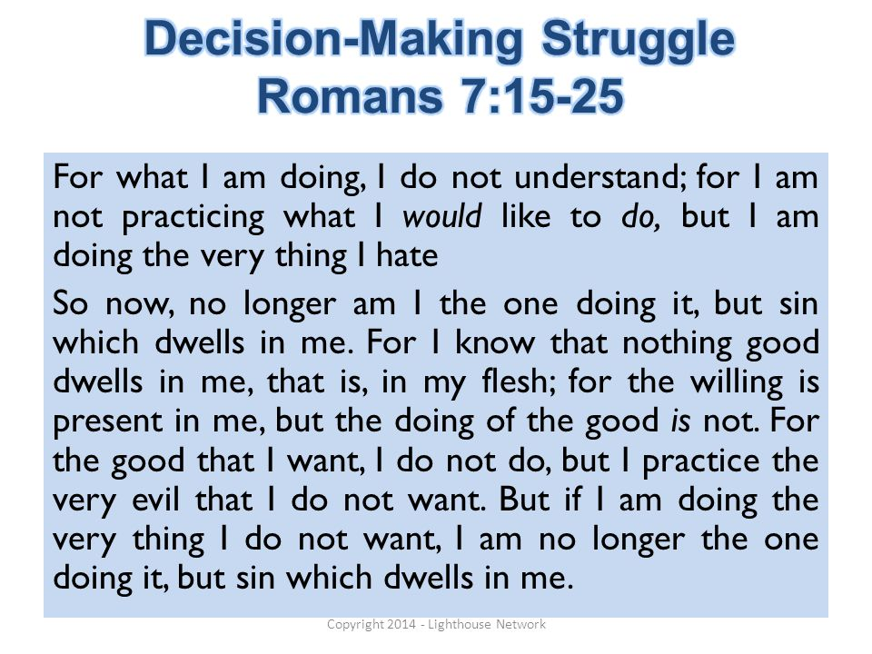 For what I am doing, I do not understand; for I am not practicing what I would like to do, but I am doing the very thing I hate So now, no longer am I the one doing it, but sin which dwells in me.