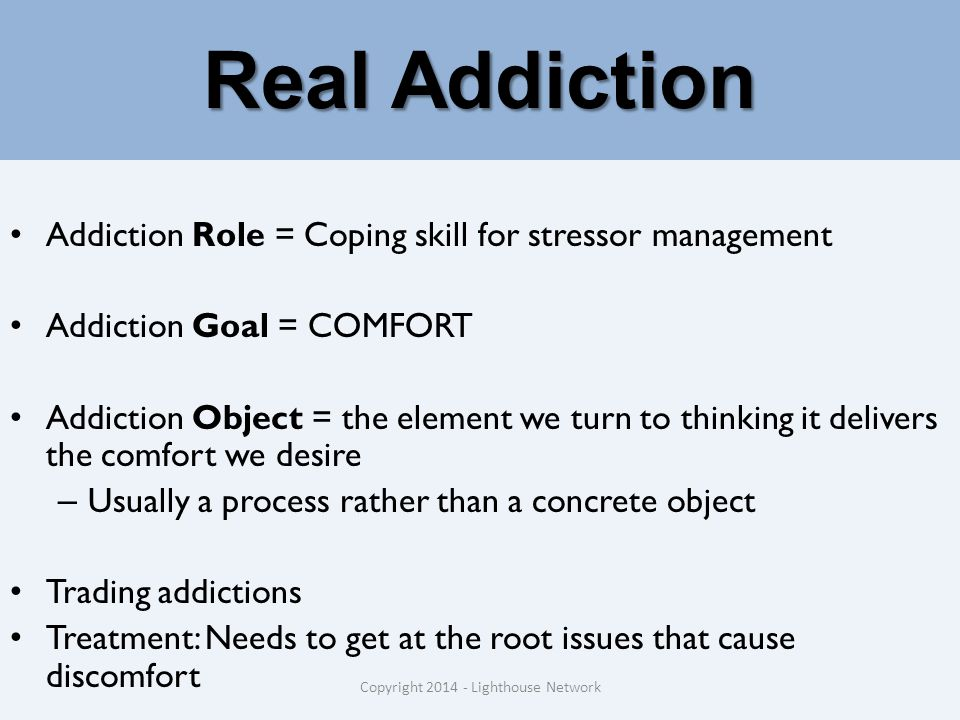 Real Addiction Addiction Role = Coping skill for stressor management Addiction Goal = COMFORT Addiction Object = the element we turn to thinking it delivers the comfort we desire – Usually a process rather than a concrete object Trading addictions Treatment: Needs to get at the root issues that cause discomfort Copyright 2014 - Lighthouse Network