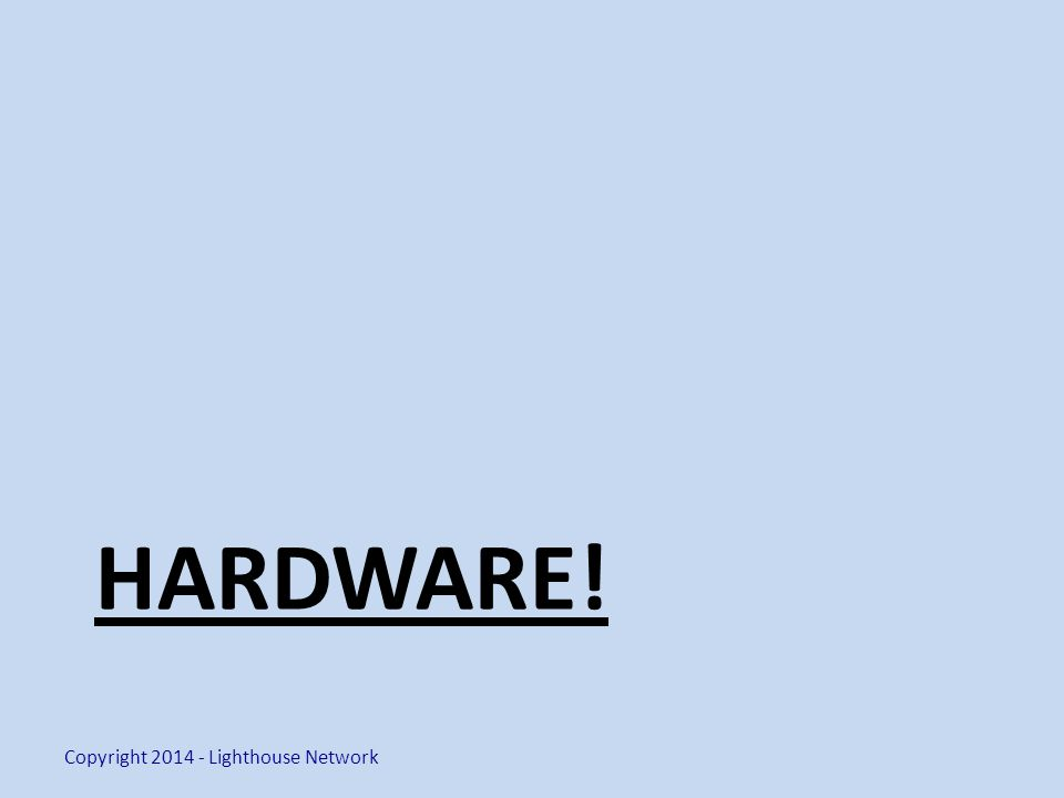 HARDWARE! Copyright 2014 - Lighthouse Network