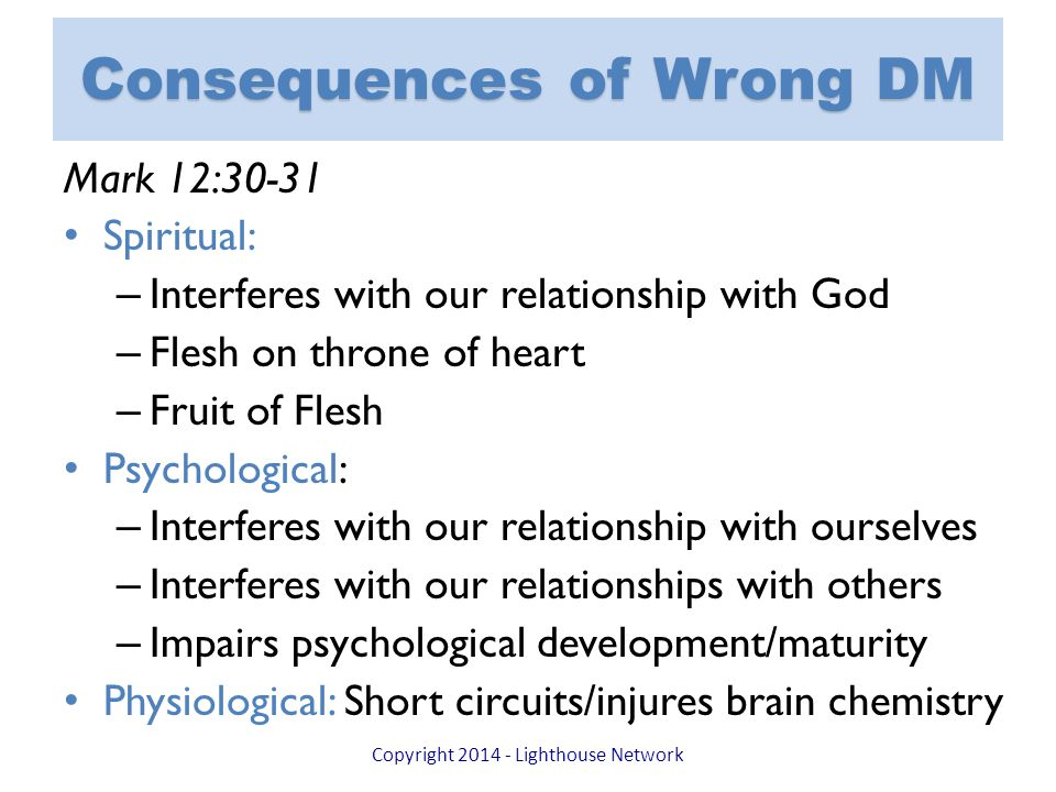 Consequences of Wrong DM Mark 12:30-31 Spiritual: – Interferes with our relationship with God – Flesh on throne of heart – Fruit of Flesh Psychological: – Interferes with our relationship with ourselves – Interferes with our relationships with others – Impairs psychological development/maturity Physiological: Short circuits/injures brain chemistry Copyright 2014 - Lighthouse Network