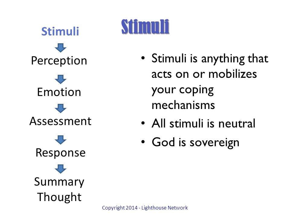 Stimuli Stimuli is anything that acts on or mobilizes your coping mechanisms All stimuli is neutral God is sovereign Copyright 2014 - Lighthouse Network Stimuli Perception Emotion Assessment Response Summary Thought